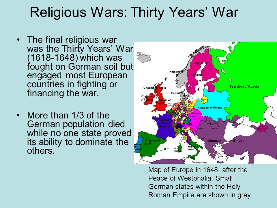 Religious Wars: Thirty Years War The final religious war was the Thirty Years War (1618-1648) which was fought on German soil but engaged most Europea
