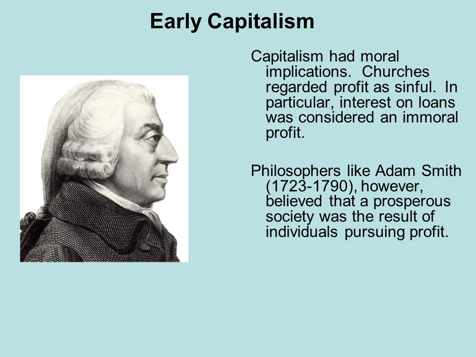 Early Capitalism Capitalism had moral implications. Churches regarded profit as sinful. In particular, interest on loans was considered an immoral pro