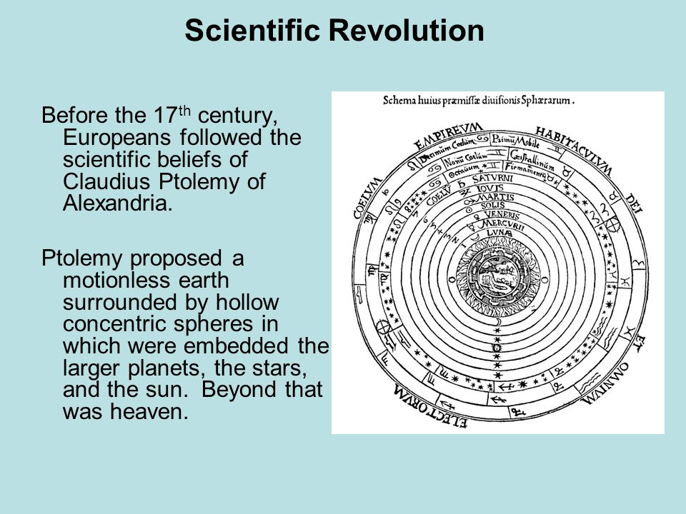 Scientific Revolution Before the 17 th century, Europeans followed the scientific beliefs of Claudius Ptolemy of Alexandria. Ptolemy proposed a motion