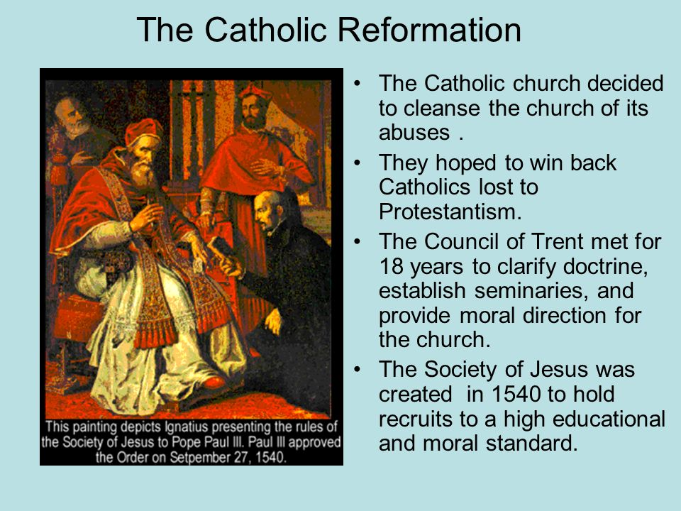 The Catholic Reformation The Catholic church decided to cleanse the church of its abuses. They hoped to win back Catholics lost to Protestantism. The