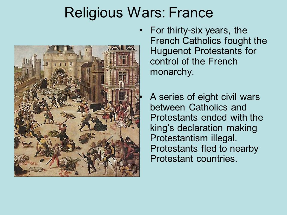 Religious Wars: France For thirty-six years, the French Catholics fought the Huguenot Protestants for control of the French monarchy. A series of eigh