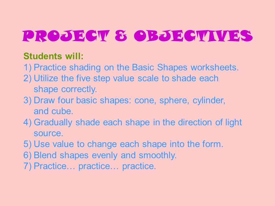 PROJECT & OBJECTIVES Students will: 1)Practice shading on the Basic Shapes worksheets. 2)Utilize the five step value scale to shade each shape correct