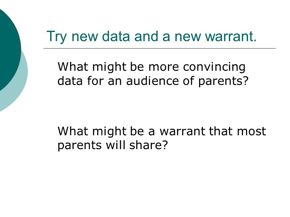 Try new data and a new warrant. What might be more convincing data for an audience of parents.