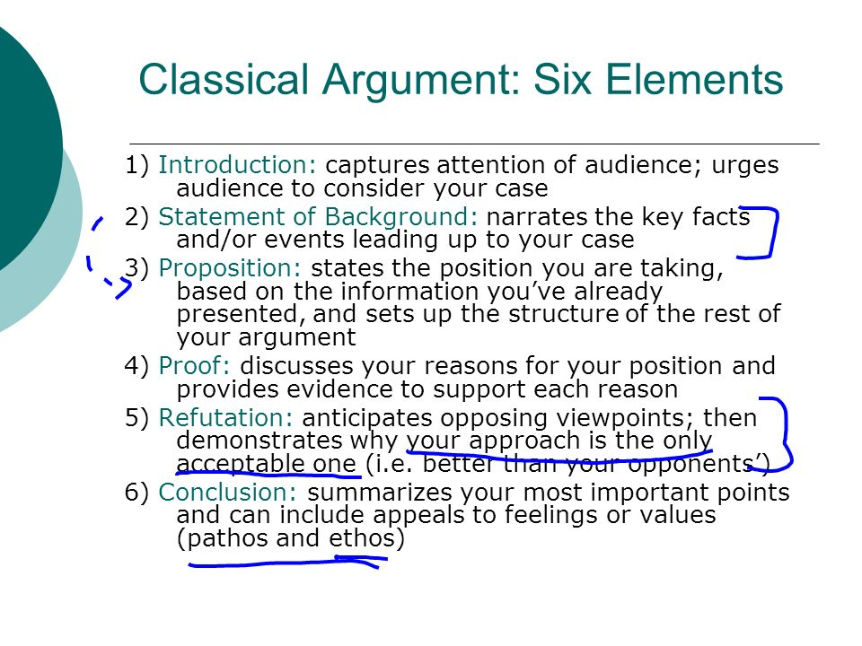 Classical Argument: Six Elements 1) Introduction: captures attention of audience; urges audience to consider your case 2) Statement of Background: narrates the key facts and/or events leading up to your case 3) Proposition: states the position you are taking, based on the information youve already presented, and sets up the structure of the rest of your argument 4) Proof: discusses your reasons for your position and provides evidence to support each reason 5) Refutation: anticipates opposing viewpoints; then demonstrates why your approach is the only acceptable one (i.e.