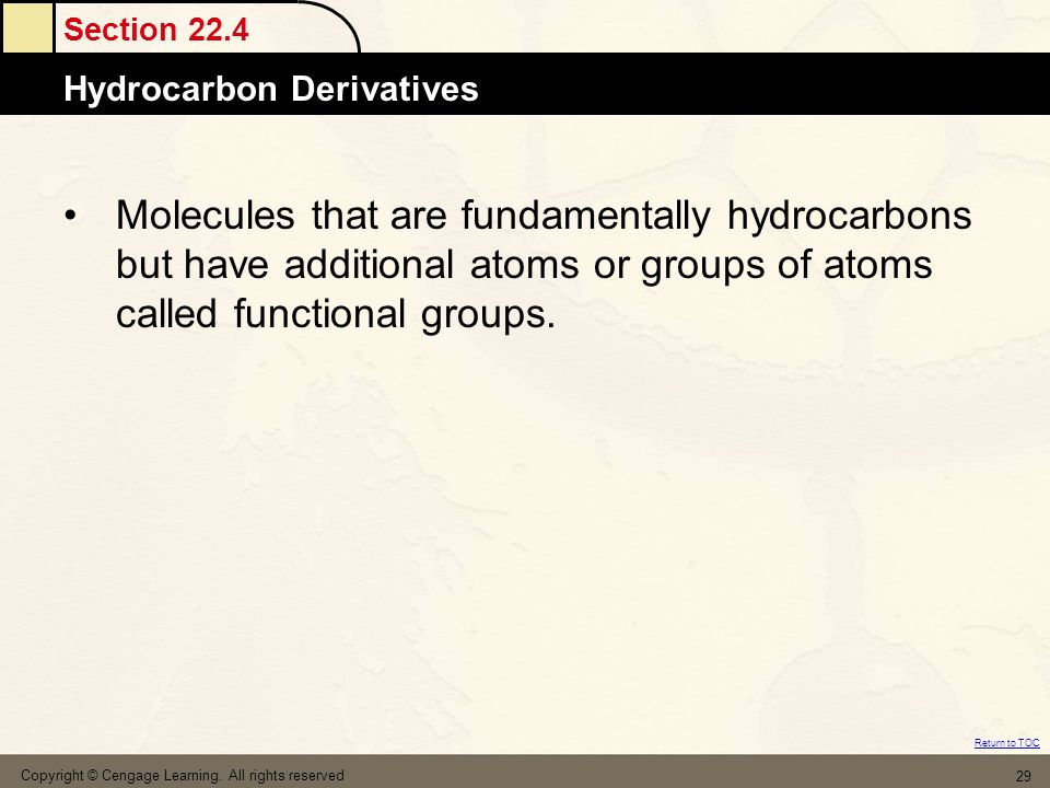 Section 22.4 Hydrocarbon Derivatives Return to TOC Copyright © Cengage Learning. All rights reserved 29 Molecules that are fundamentally hydrocarbons