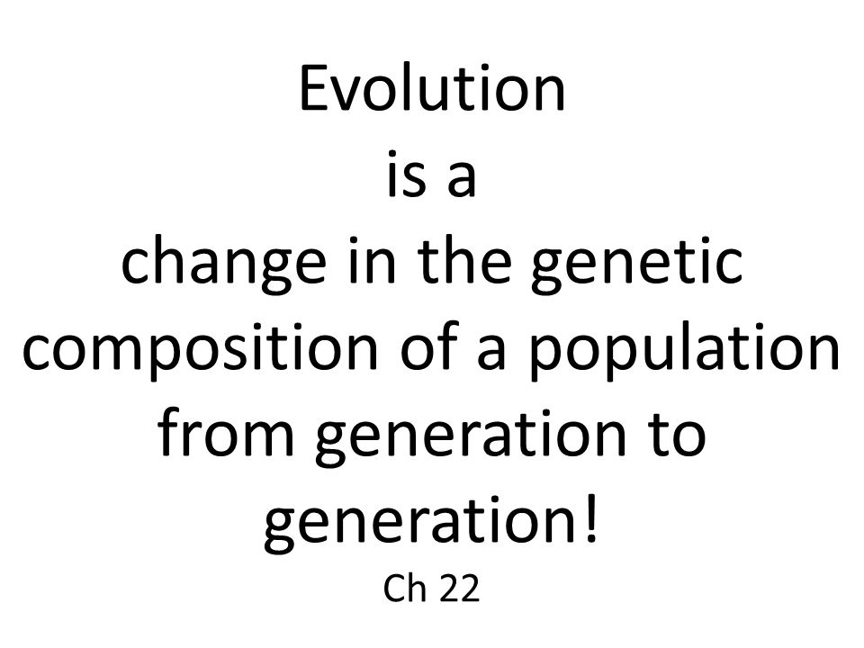 Evolution is a change in the genetic composition of a population from generation to generation! Ch 22