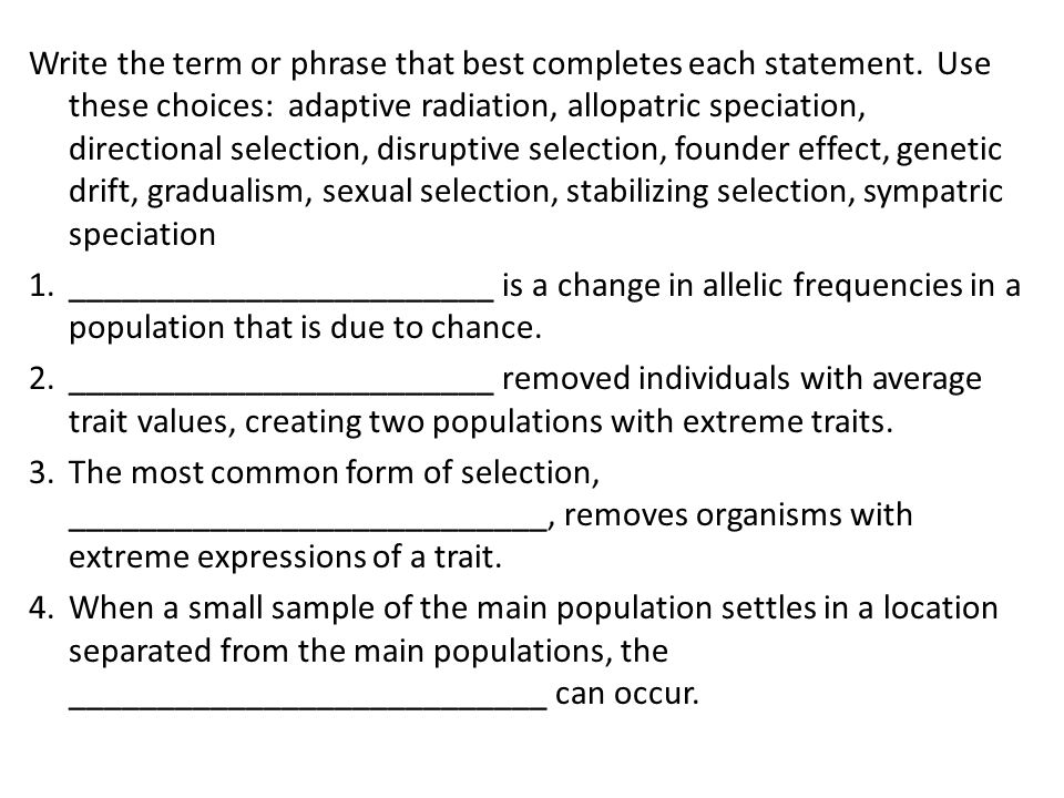 Write the term or phrase that best completes each statement. Use these choices: adaptive radiation, allopatric speciation, directional selection, disr