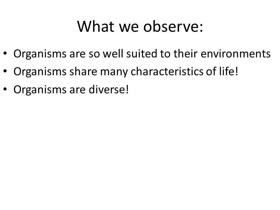 What we observe: Organisms are so well suited to their environments Organisms share many characteristics of life! Organisms are diverse!