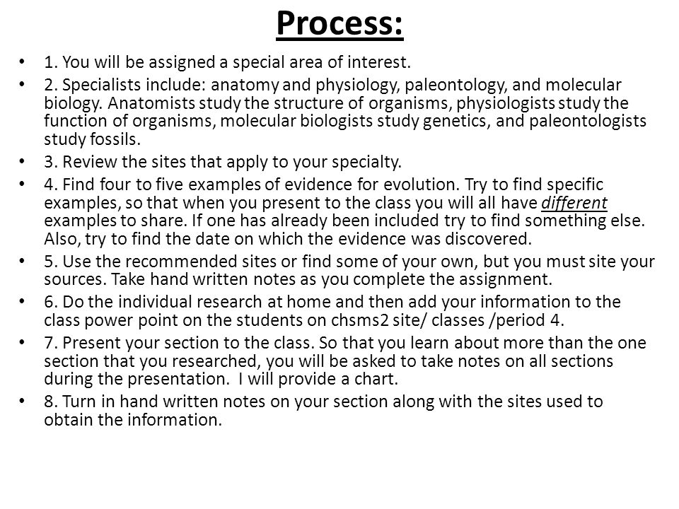 Process: 1. You will be assigned a special area of interest. 2. Specialists include: anatomy and physiology, paleontology, and molecular biology. Anat