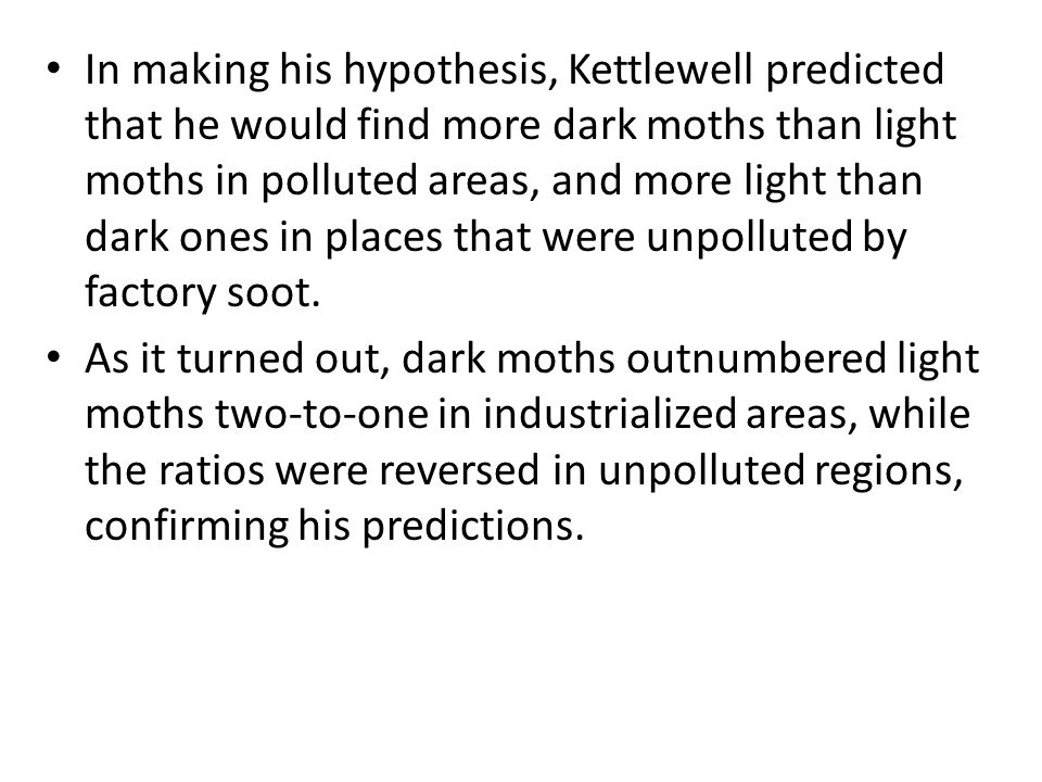 In making his hypothesis, Kettlewell predicted that he would find more dark moths than light moths in polluted areas, and more light than dark ones in