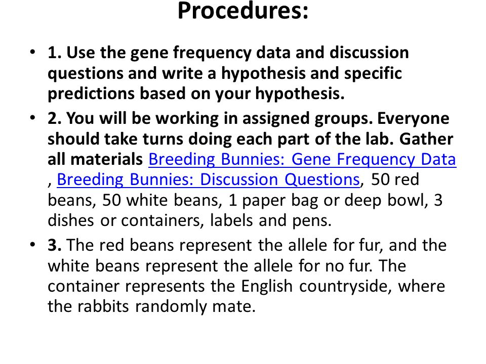 Procedures: 1. Use the gene frequency data and discussion questions and write a hypothesis and specific predictions based on your hypothesis. 2. You w