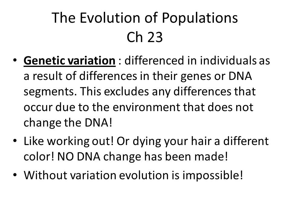 The Evolution of Populations Ch 23 Genetic variation : differenced in individuals as a result of differences in their genes or DNA segments. This excl