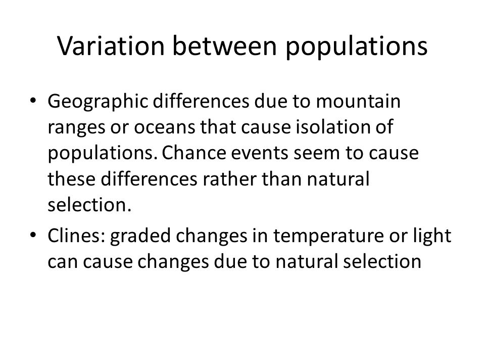 Variation between populations Geographic differences due to mountain ranges or oceans that cause isolation of populations. Chance events seem to cause