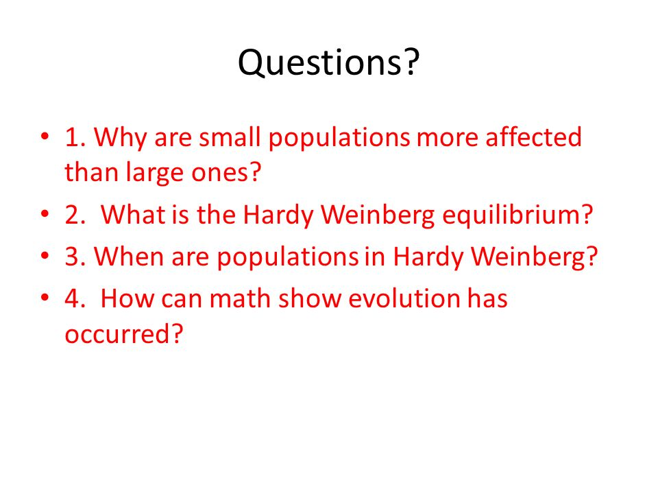 Questions? 1. Why are small populations more affected than large ones? 2. What is the Hardy Weinberg equilibrium? 3. When are populations in Hardy Wei