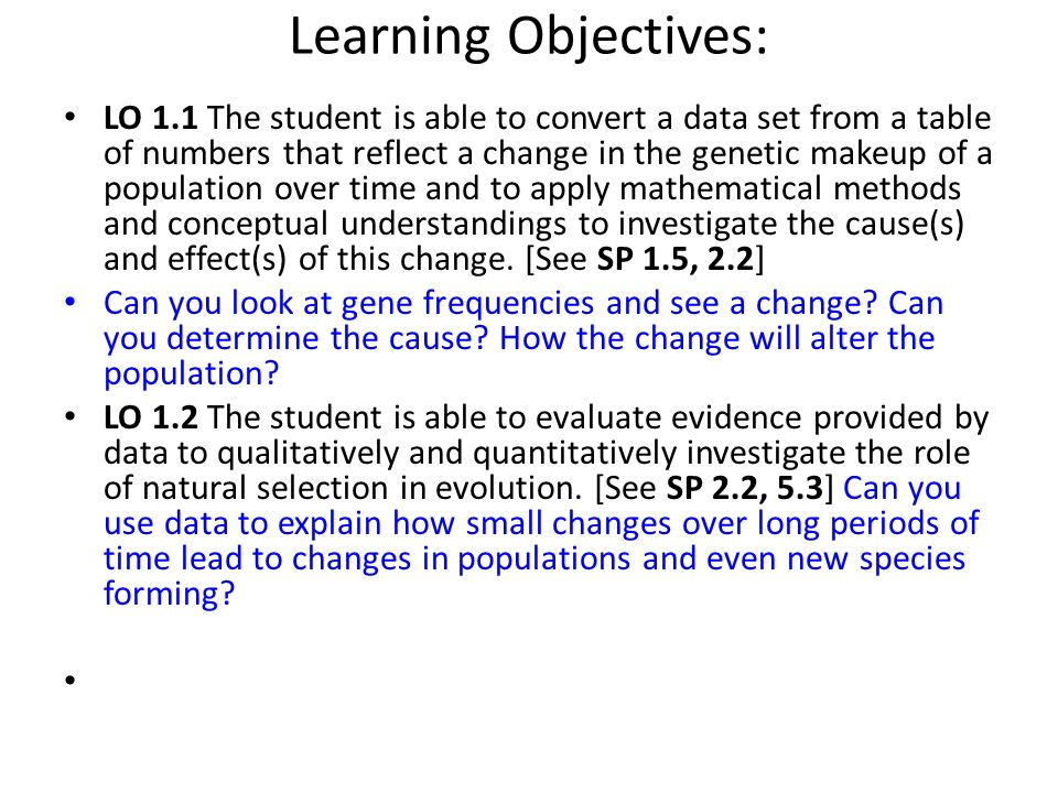 Learning Objectives: LO 1.1 The student is able to convert a data set from a table of numbers that reflect a change in the genetic makeup of a populat