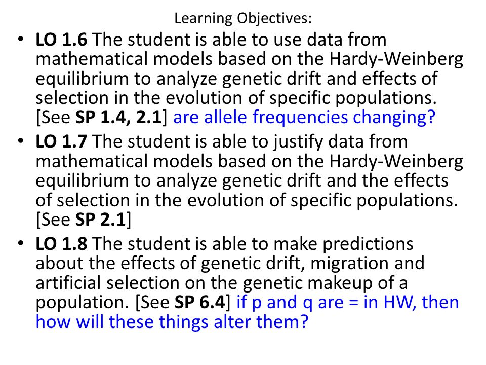 Learning Objectives: LO 1.6 The student is able to use data from mathematical models based on the Hardy-Weinberg equilibrium to analyze genetic drift