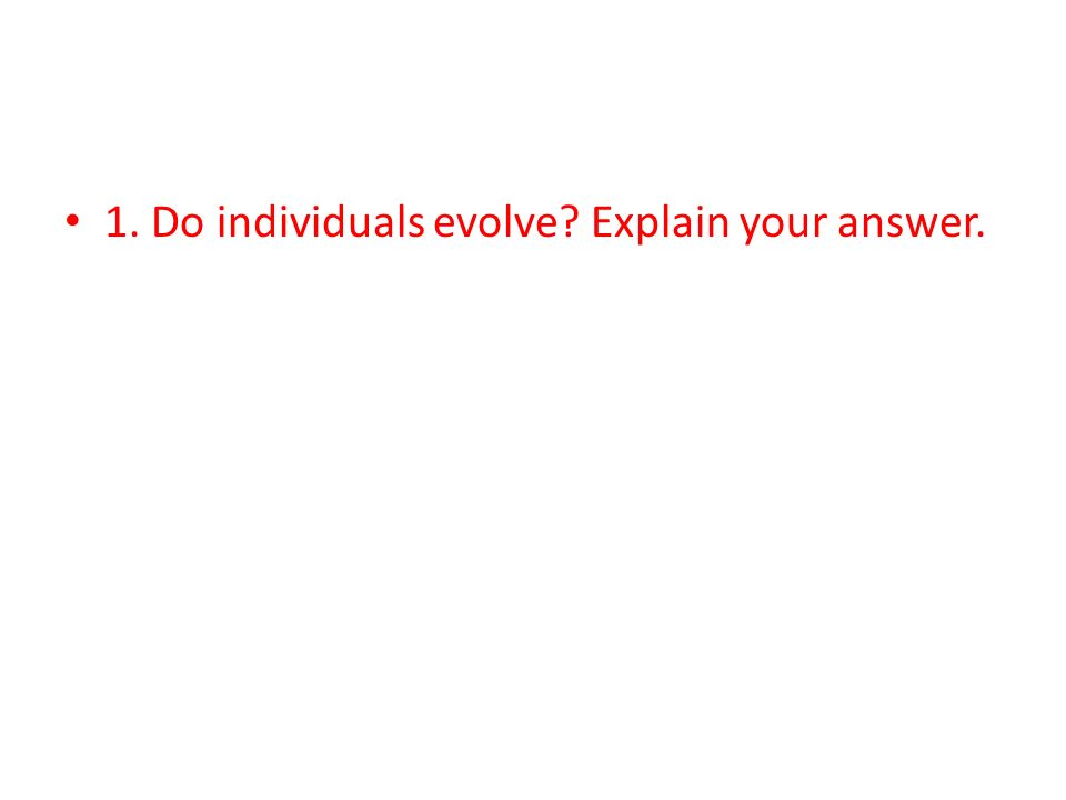 1. Do individuals evolve? Explain your answer.
