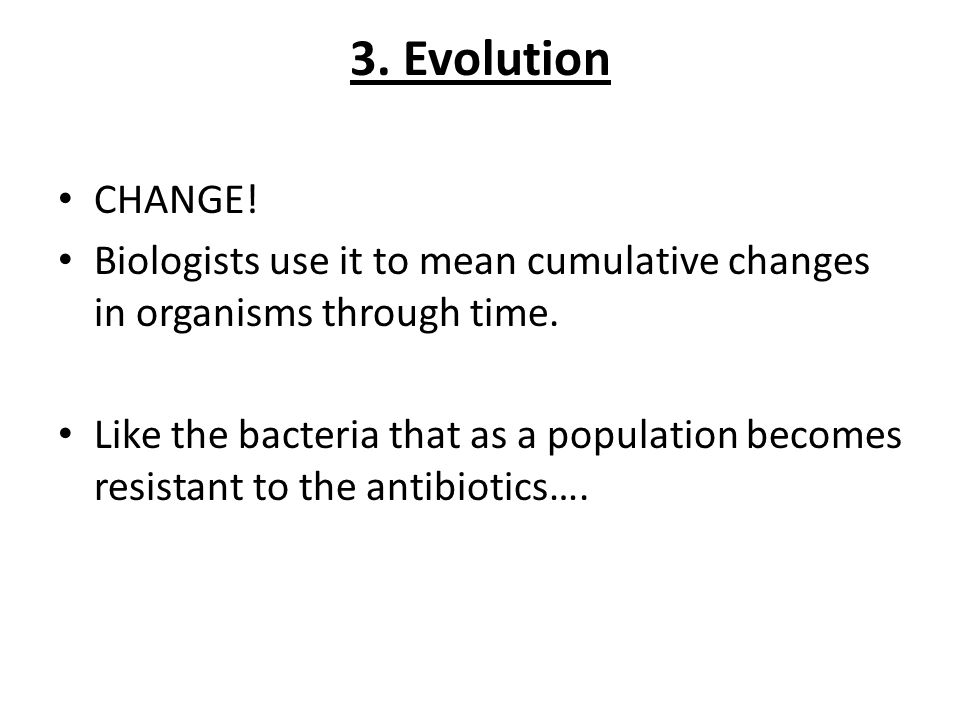 3. Evolution CHANGE! Biologists use it to mean cumulative changes in organisms through time. Like the bacteria that as a population becomes resistant