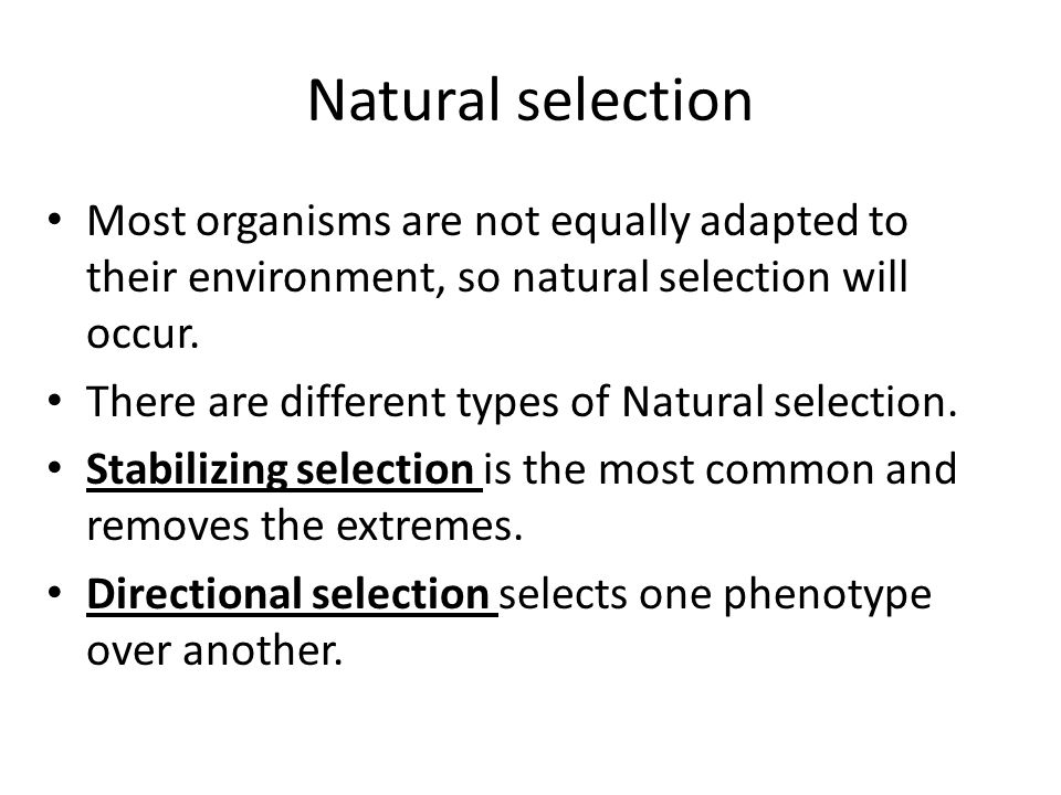 Natural selection Most organisms are not equally adapted to their environment, so natural selection will occur. There are different types of Natural s