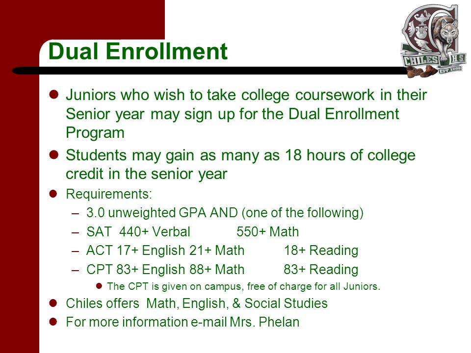 Dual Enrollment Juniors who wish to take college coursework in their Senior year may sign up for the Dual Enrollment Program Students may gain as many