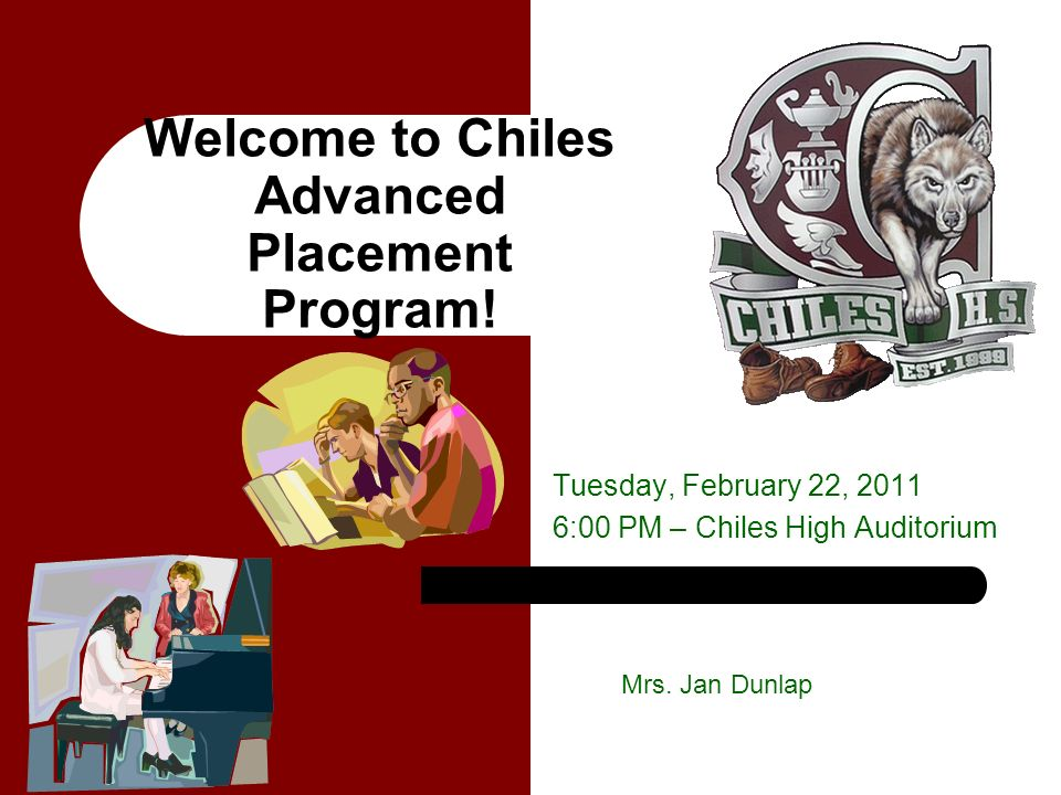 Welcome to Chiles Advanced Placement Program! Tuesday, February 22, 2011 6:00 PM – Chiles High Auditorium Mrs. Jan Dunlap
