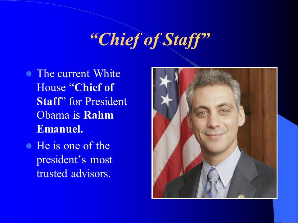 Chief of Staff The current White House Chief of Staff for President Obama is Rahm Emanuel. He is one of the presidents most trusted advisors.
