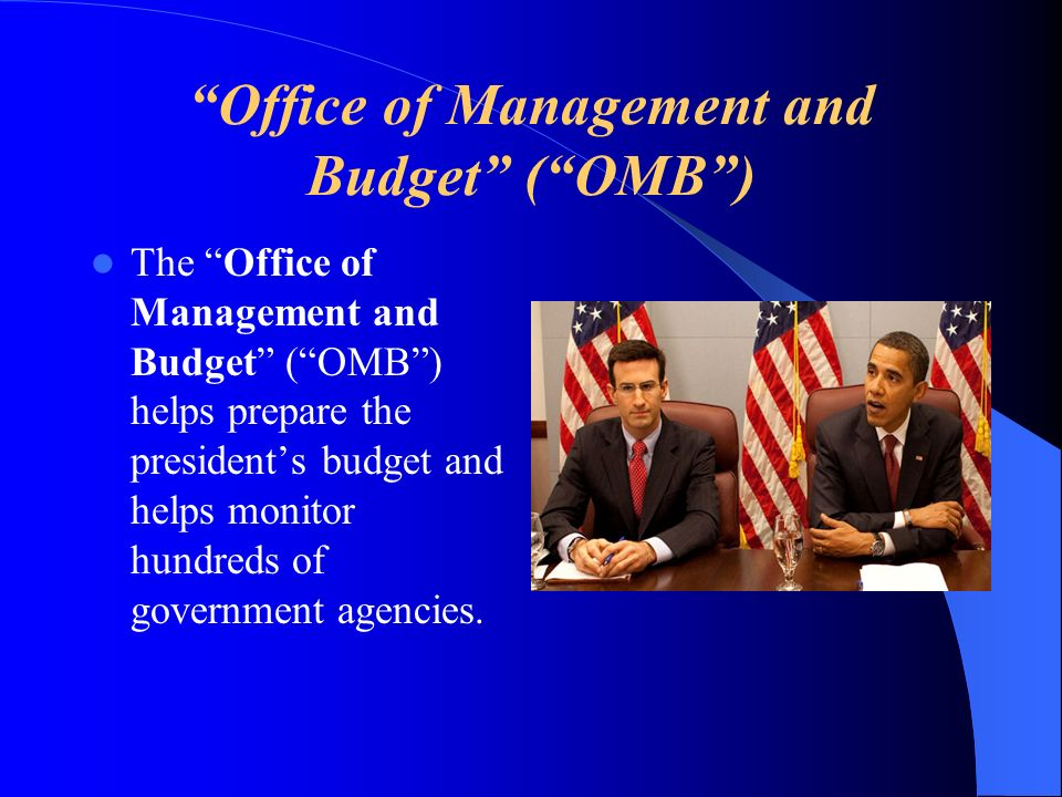 Office of Management and Budget (OMB) The Office of Management and Budget (OMB) helps prepare the presidents budget and helps monitor hundreds of gove