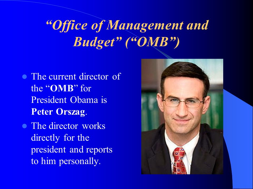 Office of Management and Budget (OMB) The current director of the OMB for President Obama is Peter Orszag. The director works directly for the preside