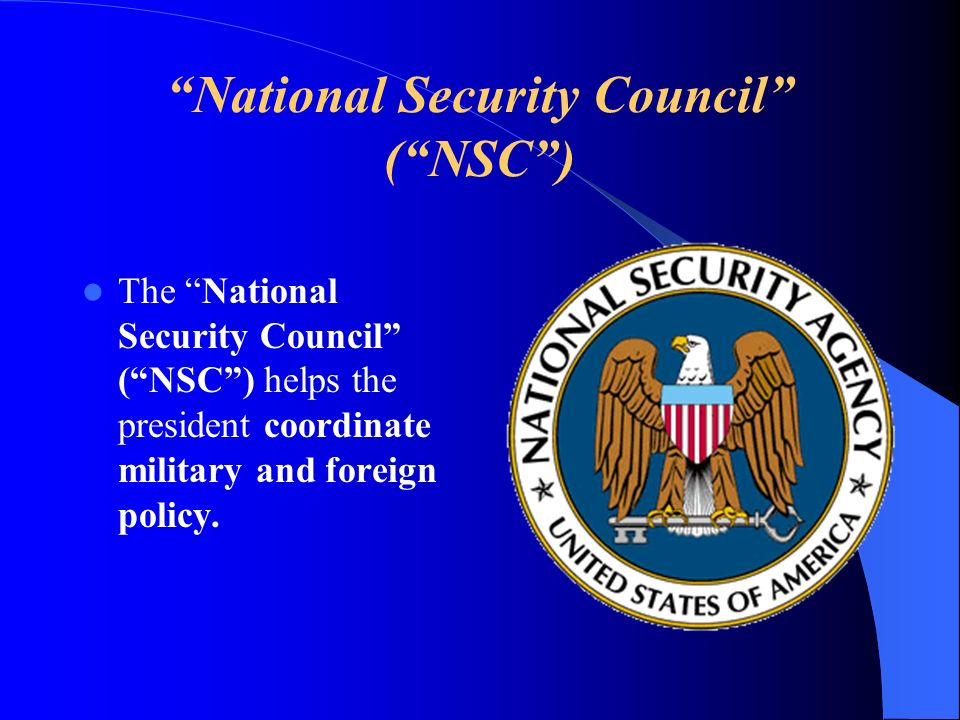 National Security Council (NSC) The National Security Council (NSC) helps the president coordinate military and foreign policy.