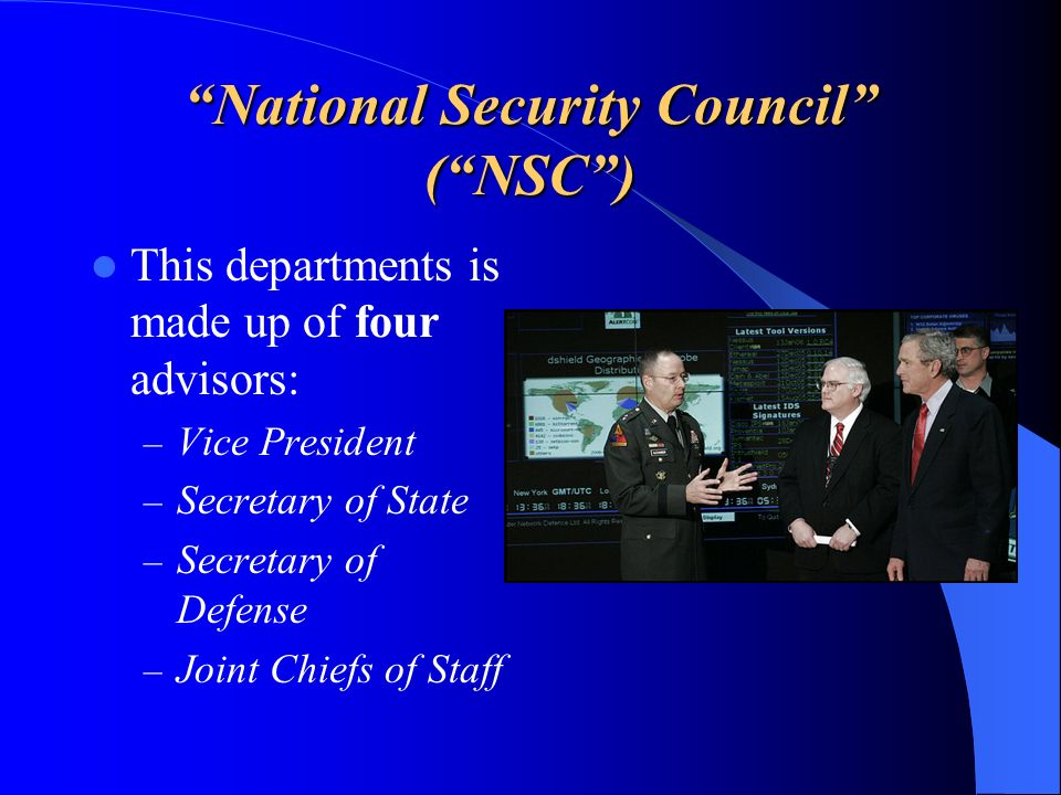 National Security Council (NSC) This departments is made up of four advisors: – Vice President – Secretary of State – Secretary of Defense – Joint Chi