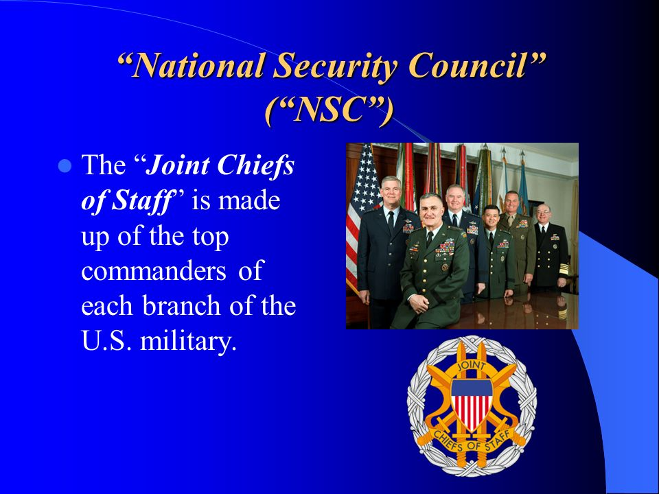 National Security Council (NSC) The Joint Chiefs of Staff is made up of the top commanders of each branch of the U.S. military.
