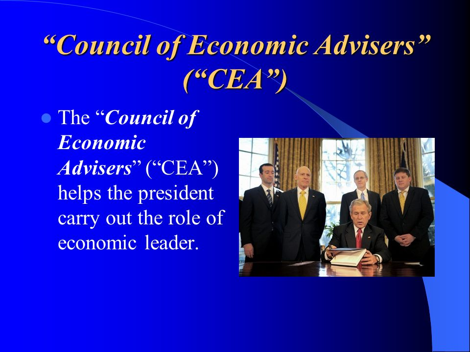 Council of Economic Advisers (CEA) The Council of Economic Advisers (CEA) helps the president carry out the role of economic leader.
