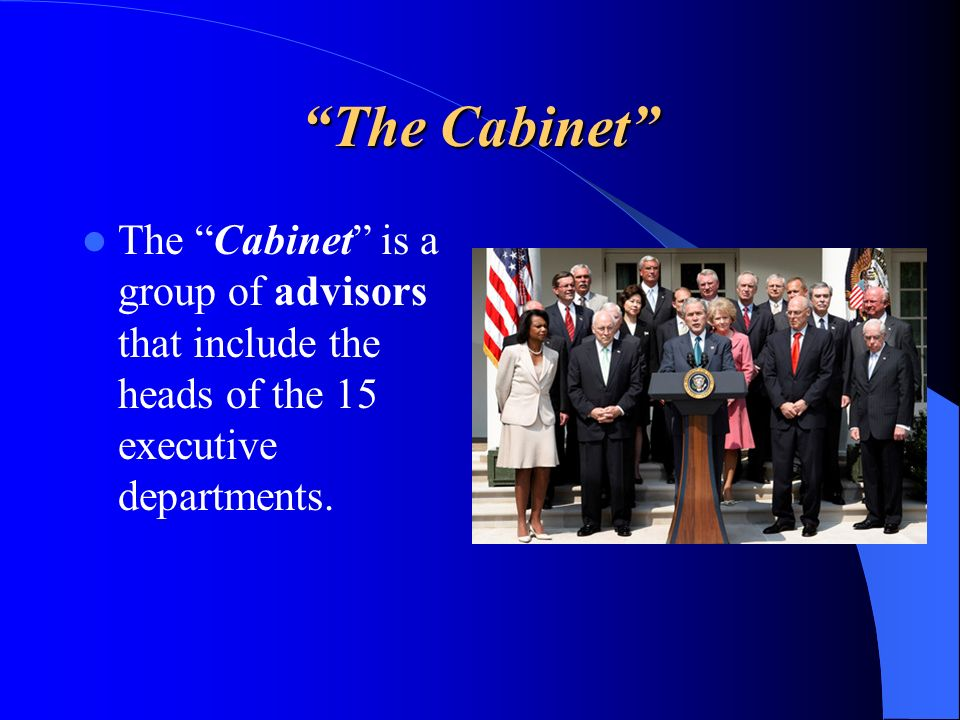 The Cabinet The Cabinet is a group of advisors that include the heads of the 15 executive departments.