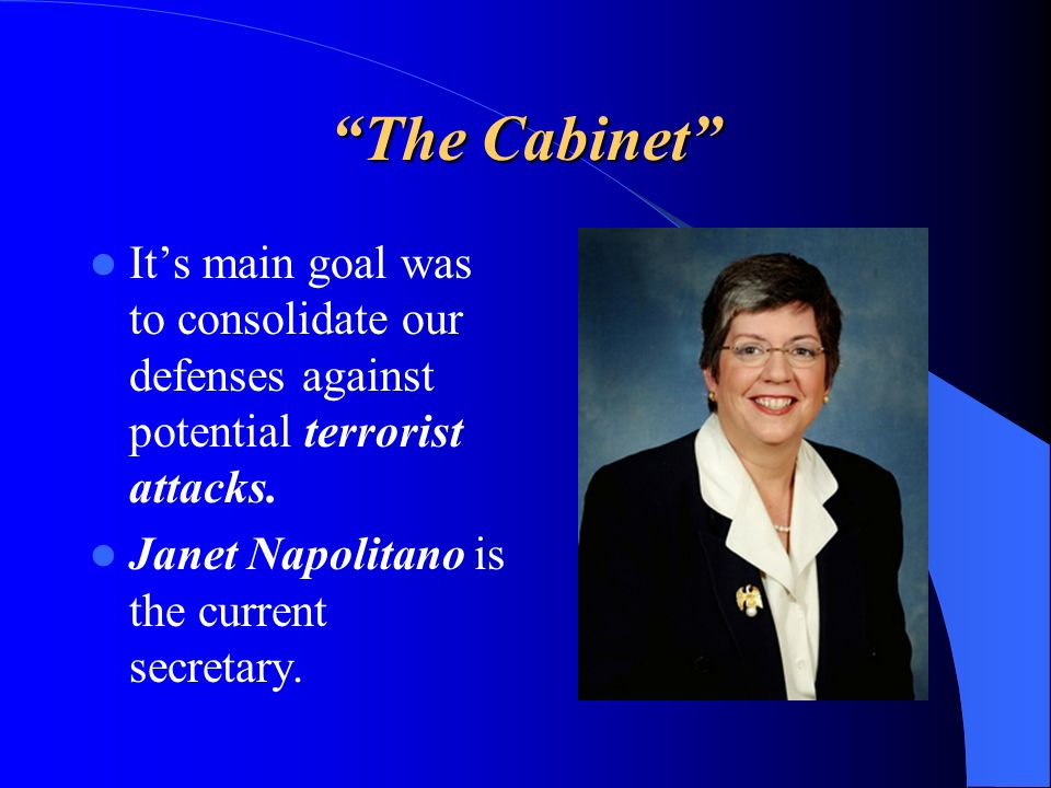 The Cabinet Its main goal was to consolidate our defenses against potential terrorist attacks. Janet Napolitano is the current secretary.