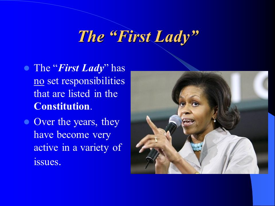 The First Lady The First Lady has no set responsibilities that are listed in the Constitution. Over the years, they have become very active in a varie