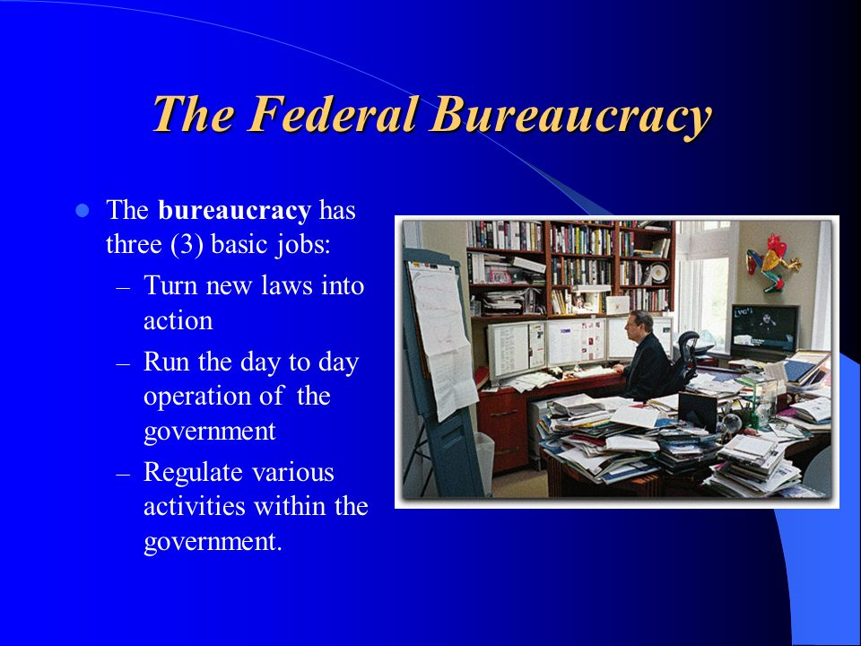 The Federal Bureaucracy The bureaucracy has three (3) basic jobs: – Turn new laws into action – Run the day to day operation of the government – Regul