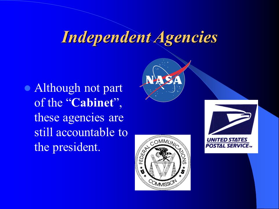 Independent Agencies Although not part of the Cabinet, these agencies are still accountable to the president.