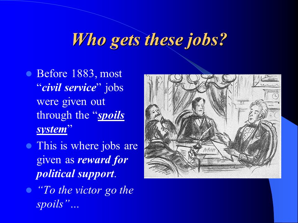 Who gets these jobs? Before 1883, mostcivil service jobs were given out through the spoils system This is where jobs are given as reward for political