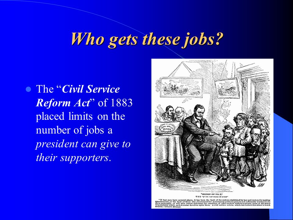 Who gets these jobs? The Civil Service Reform Act of 1883 placed limits on the number of jobs a president can give to their supporters.