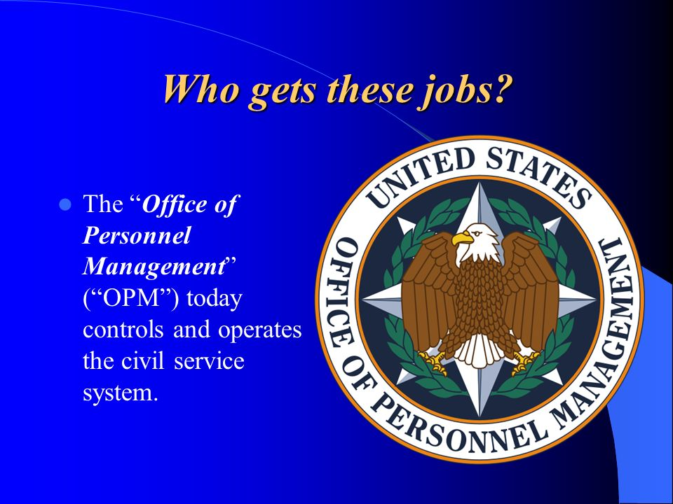 Who gets these jobs? The Office of Personnel Management (OPM) today controls and operates the civil service system.
