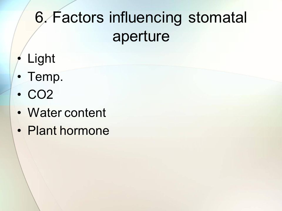 6. Factors influencing stomatal aperture Light Temp. CO2 Water content Plant hormone
