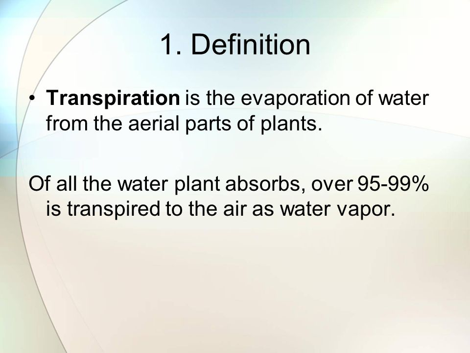 1. Definition Transpiration is the evaporation of water from the aerial parts of plants. Of all the water plant absorbs, over 95-99% is transpired to