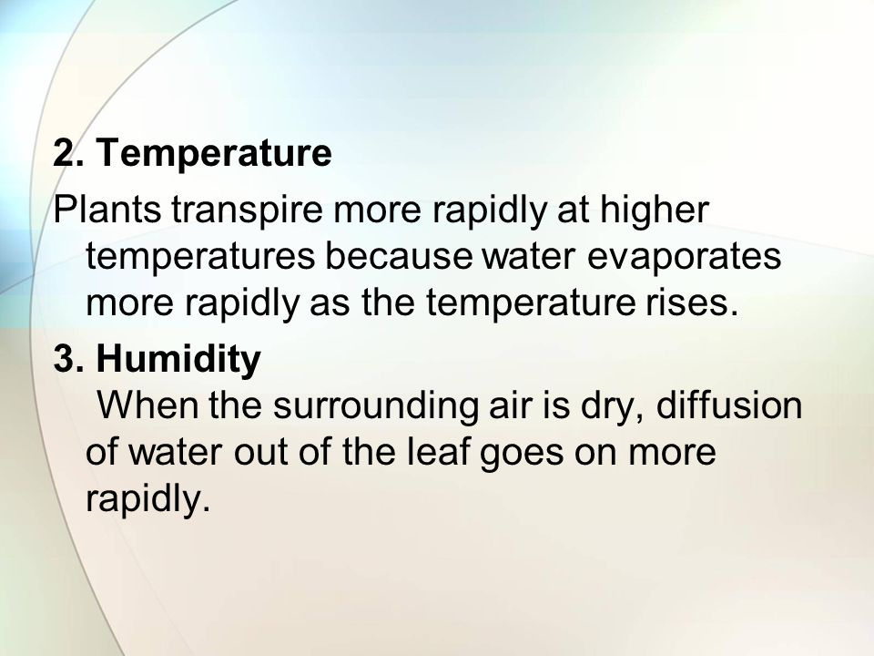 2. Temperature Plants transpire more rapidly at higher temperatures because water evaporates more rapidly as the temperature rises. 3. Humidity When t