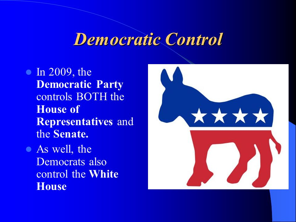 Democratic Control In 2009, the Democratic Party controls BOTH the House of Representatives and the Senate. As well, the Democrats also control the Wh