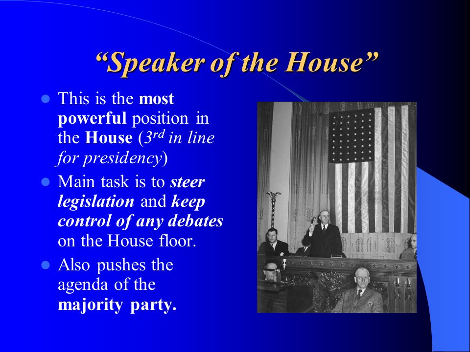 Speaker of the House This is the most powerful position in the House (3 rd in line for presidency) Main task is to steer legislation and keep control