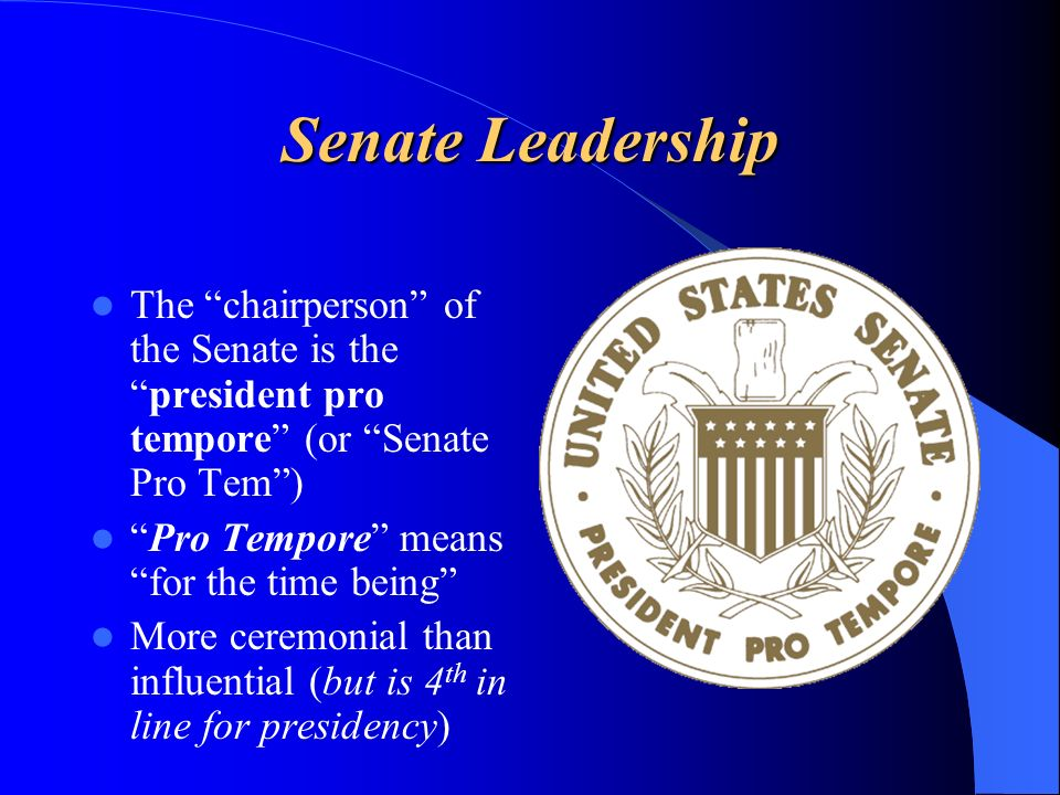The chairperson of the Senate is thepresident pro tempore (or Senate Pro Tem) Pro Tempore means for the time being More ceremonial than influential (b