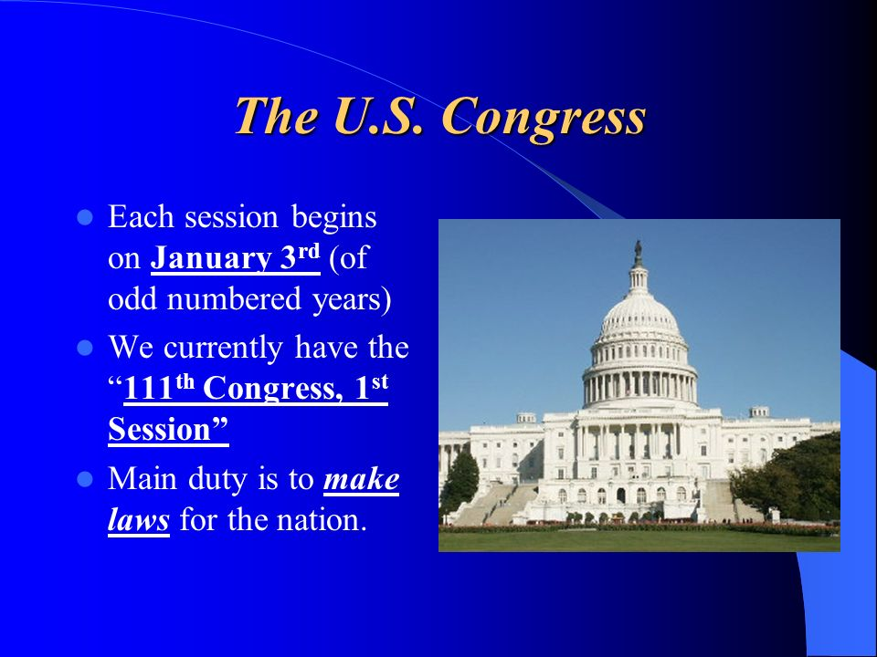 The U.S. Congress Each session begins on January 3 rd (of odd numbered years) We currently have the111 th Congress, 1 st Session Main duty is to make