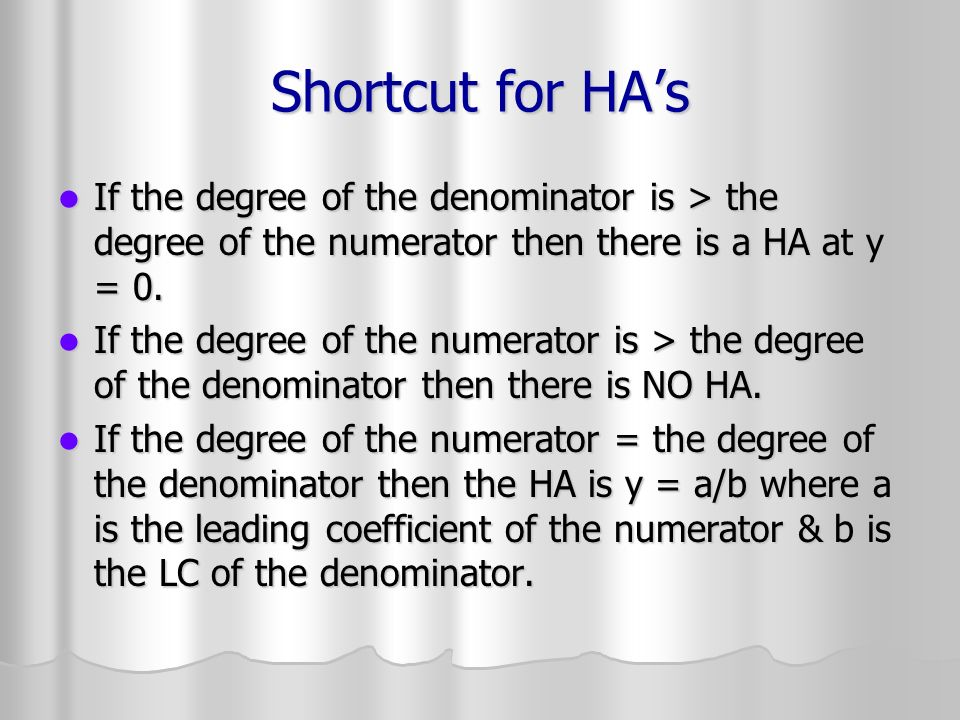 Shortcut for HAs If the degree of the denominator is > the degree of the numerator then there is a HA at y = 0. If the degree of the denominator is >