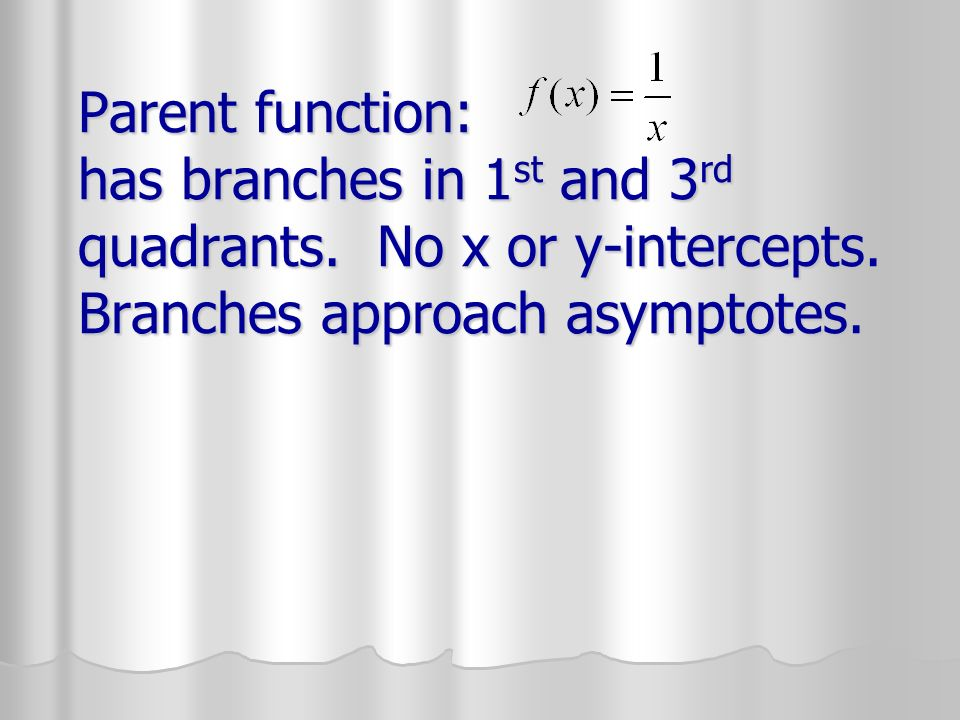 Parent function: has branches in 1 st and 3 rd quadrants. No x or y-intercepts. Branches approach asymptotes.
