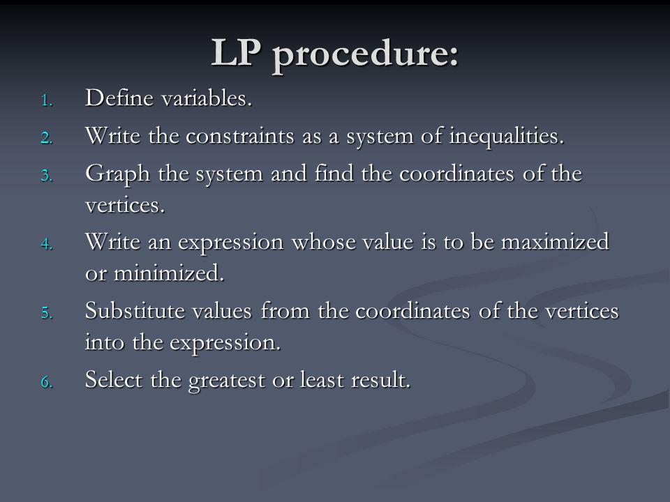 LP procedure: 1. Define variables. 2. Write the constraints as a system of inequalities. 3. Graph the system and find the coordinates of the vertices.